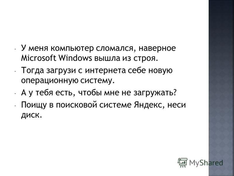- У меня компьютер сломался, наверное Microsoft Windows вышла из строя. - Тогда загрузи с интернета себе новую операционную систему. - А у тебя есть, чтобы мне не загружать? - Поищу в поисковой системе Яндекс, неси диск.