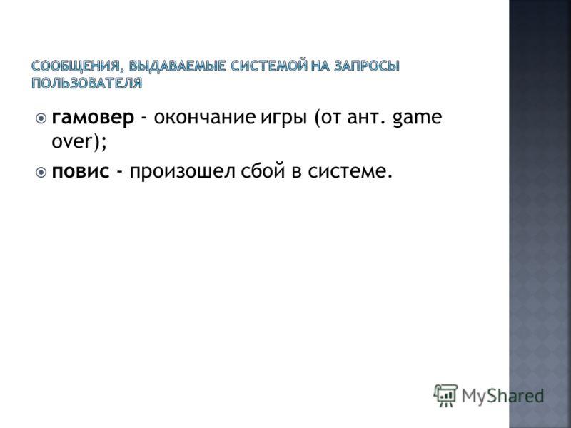 гамовер - окончание игры (от ант. gаmе over); повис - произошел сбой в системе.