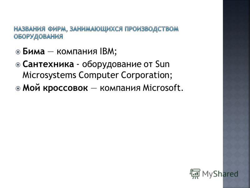 Бима компания IBM; Сантехника - оборудование от Sun Microsystems Computer Corporation; Мой кроссовок компания Microsoft.