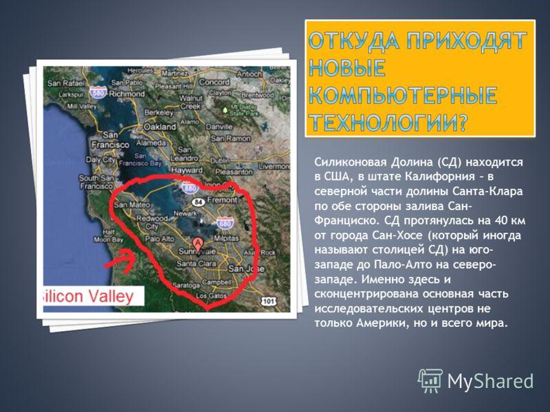 Силиконовая Долина (СД) находится в США, в штате Калифорния – в северной части долины Санта-Клара по обе стороны залива Сан- Франциско. СД протянулась на 40 км от города Сан-Хосе (который иногда называют столицей СД) на юго- западе до Пало-Алто на се