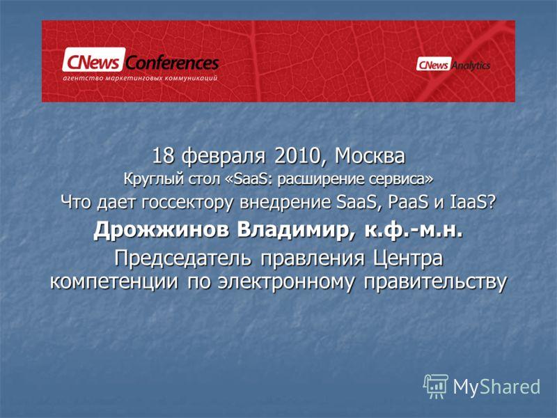18 февраля 2010, Москва Круглый стол «SaaS: расширение сервиса» Что дает госсектору внедрение SaaS, PaaS и IaaS? Дрожжинов Владимир, к.ф.-м.н. Председатель правления Центра компетенции по электронному правительству