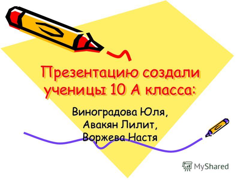 Презентацию создали ученицы 10 А класса: Виноградова Юля, Авакян Лилит, Воржева Настя