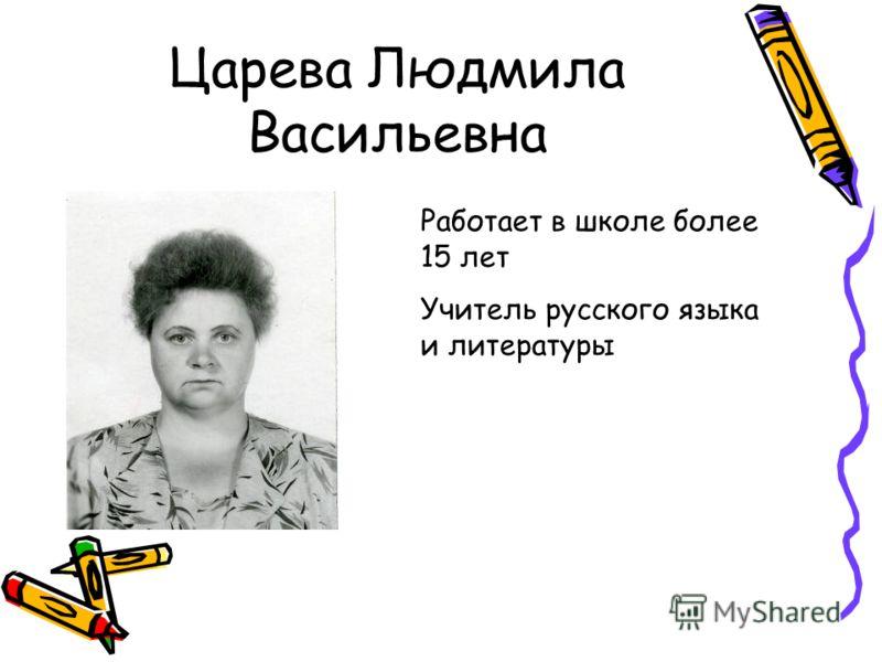 Царева Людмила Васильевна Работает в школе более 15 лет Учитель русского языка и литературы