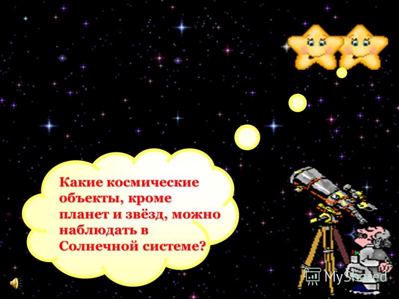 Какие космические объекты, кроме планет и звёзд, можно наблюдать в Солнечной системе?