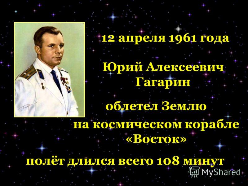 полёт длился всего 108 минут 12 апреля 1961 года Юрий Алексеевич Гагарин облетел Землю на космическом корабле «Восток»