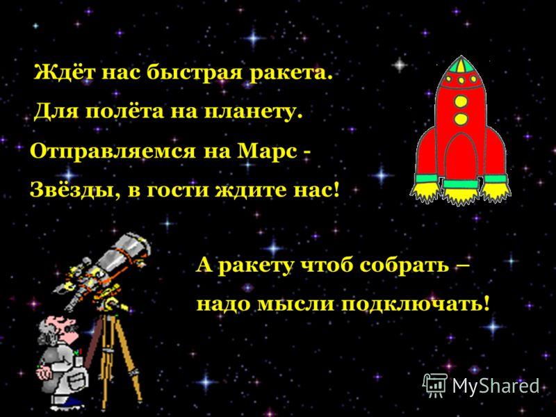 А ракету чтоб собрать – надо мысли подключать! Отправляемся на Марс - Звёзды, в гости ждите нас! Ждёт нас быстрая ракета. Для полёта на планету.