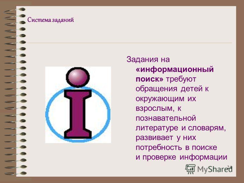24 Система заданий Задания на «информационный поиск» требуют обращения детей к окружающим их взрослым, к познавательной литературе и словарям, развивает у них потребность в поиске и проверке информации