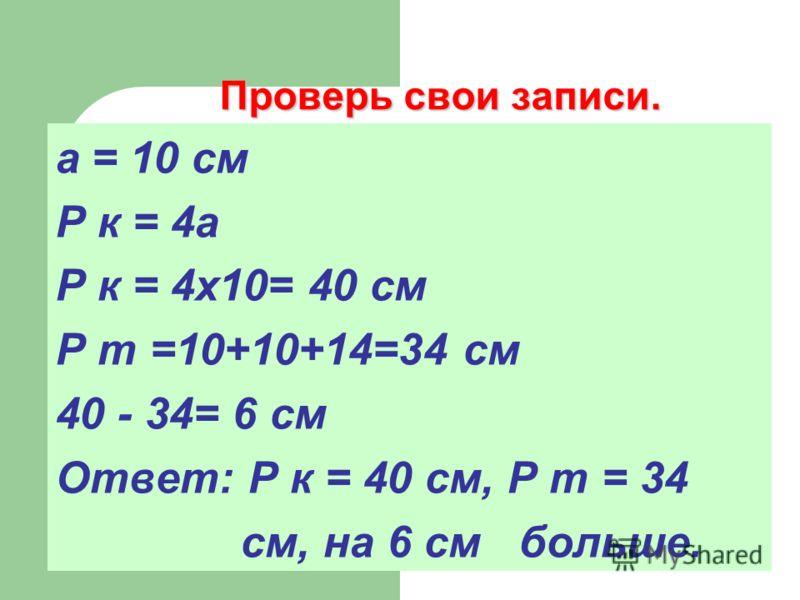 Проверь свои записи. а = 10 см Р к = 4а Р к = 4х10= 40 см Р т =10+10+14=34 см 40 - 34= 6 см Ответ: Р к = 40 см, Р т = 34 см, на 6 см больше.