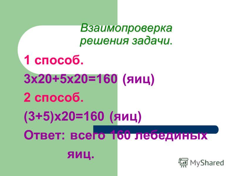 Взаимопроверка решения задачи. 1 способ. 3х20+5х20=160 (яиц) 2 способ. (3+5)х20=160 (яиц) Ответ: всего 160 лебединых яиц.