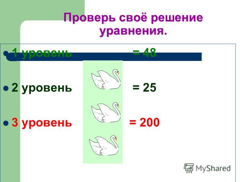 Проверь своё решение уравнения. 1 уровень = 48 2 уровень = 25 3 уровень = 200