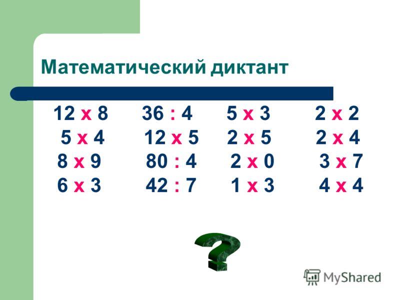 Математический диктант 12 х 8 36 : 4 5 х 3 2 х 2 5 х 4 12 х 5 2 х 5 2 х 4 8 х 9 80 : 4 2 х 0 3 х 7 6 х 3 42 : 7 1 х 3 4 х 4