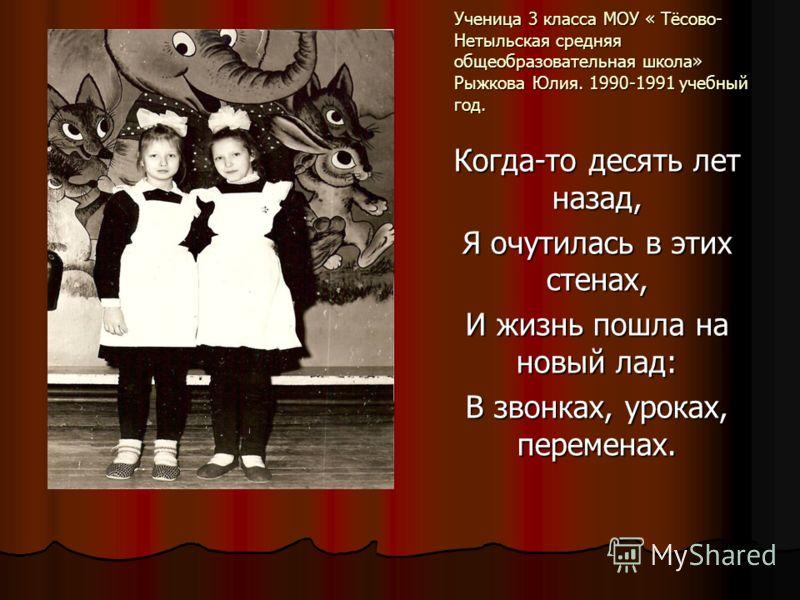 Ученица 3 класса МОУ « Тёсово- Нетыльская средняя общеобразовательная школа» Рыжкова Юлия. 1990-1991 учебный год. Когда-то десять лет назад, Я очутилась в этих стенах, И жизнь пошла на новый лад: В звонках, уроках, переменах.