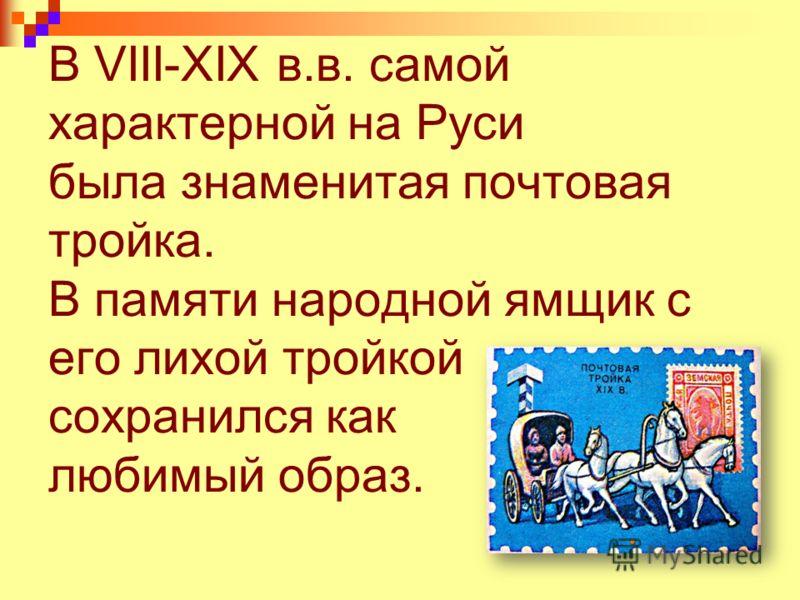 В VIII-XIX в.в. самой характерной на Руси была знаменитая почтовая тройка. В памяти народной ямщик с его лихой тройкой сохранился как любимый образ.