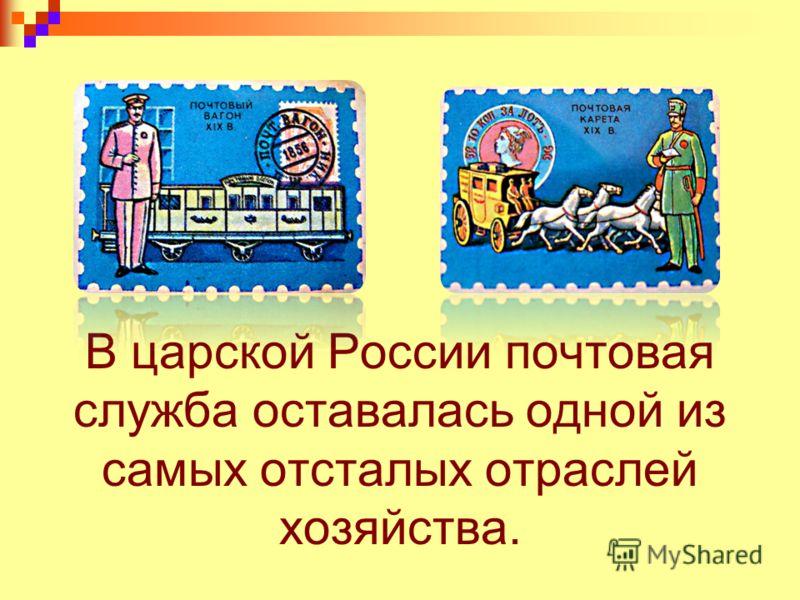 В царской России почтовая служба оставалась одной из самых отсталых отраслей хозяйства.