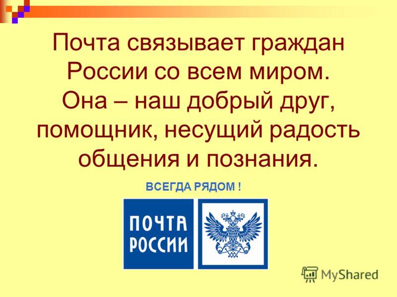 Почта связывает граждан России со всем миром. Она – наш добрый друг, помощник, несущий радость общения и познания. ВСЕГДА РЯДОМ !