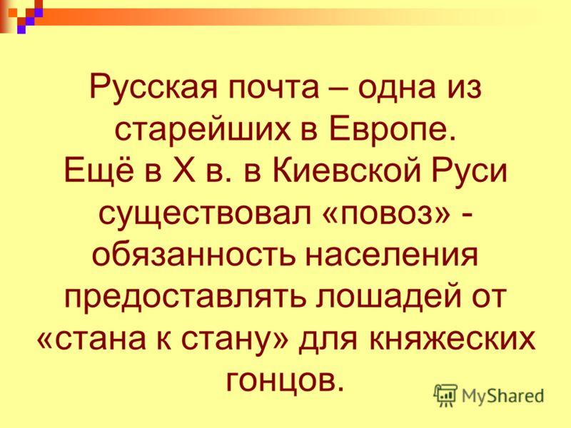 Русская почта – одна из старейших в Европе. Ещё в Х в. в Киевской Руси существовал «повоз» - обязанность населения предоставлять лошадей от «стана к стану» для княжеских гонцов.