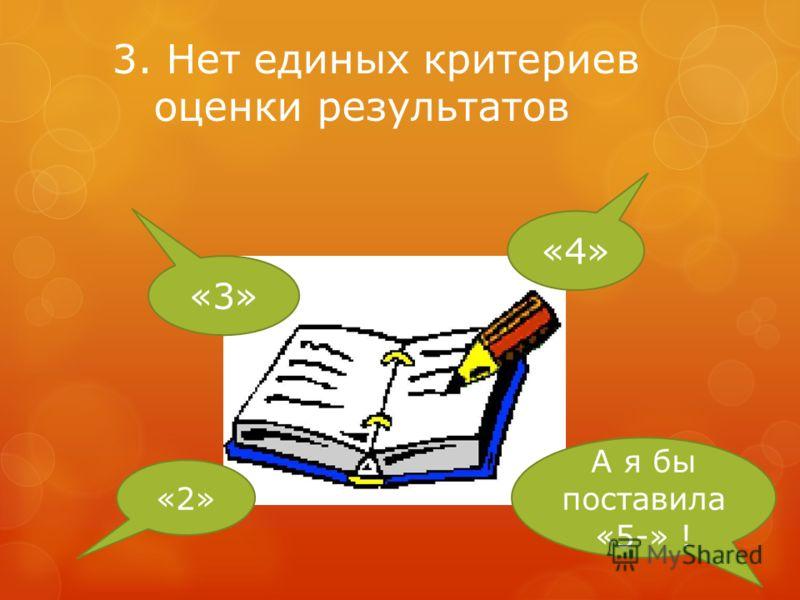 3. Нет единых критериев оценки результатов «2» «3» «4» А я бы поставила «5-» !