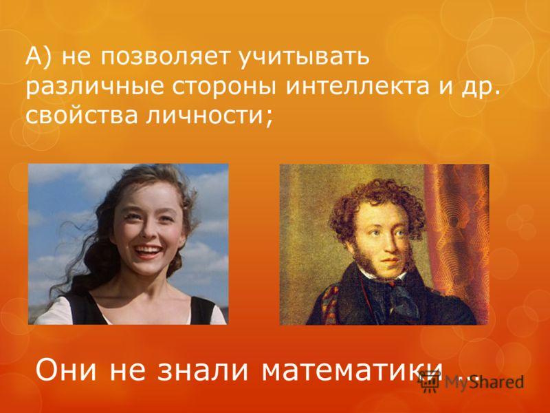А) не позволяет учитывать различные стороны интеллекта и др. свойства личности; Они не знали математики …