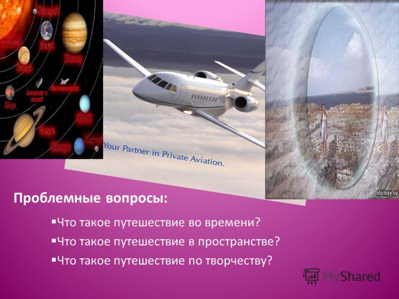 Проблемные вопросы: Что такое путешествие во времени? Что такое путешествие в пространстве? Что такое путешествие по творчеству?
