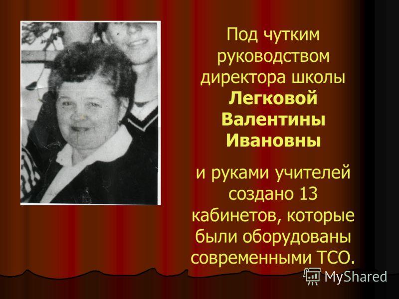 Под чутким руководством директора школы Легковой Валентины Ивановны и руками учителей создано 13 кабинетов, которые были оборудованы современными ТСО.