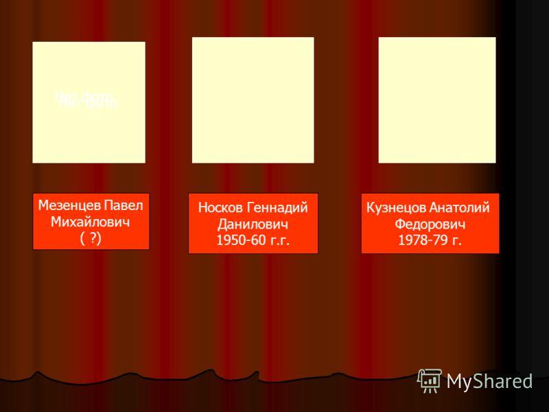 Нет фото Мезенцев Павел Михайлович ( ?) Носков Геннадий Данилович 1950-60 г.г. Кузнецов Анатолий Федорович 1978-79 г. Нет фото