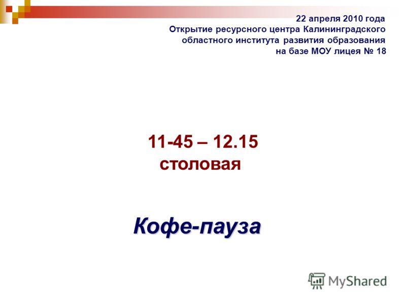 22 апреля 2010 года Открытие ресурсного центра Калининградского областного института развития образования на базе МОУ лицея 18 11-45 – 12.15 столовая Кофе-пауза