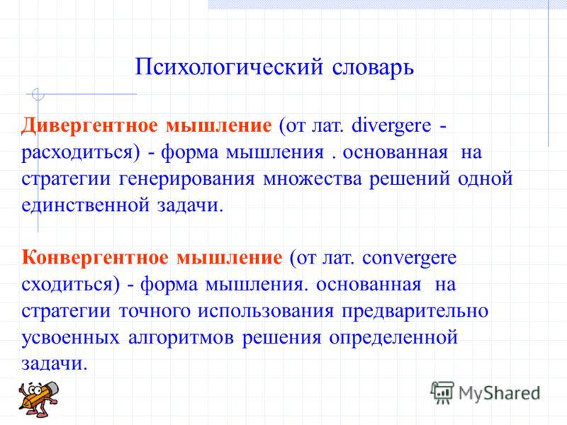 Психологический словарь Дивергентное мышление (от лат. divergere - расходиться) - форма мышления. основанная на стратегии генерирования множества решений одной единственной задачи. Конвергентное мышление (от лат. cоnvergere сходиться) - форма мышлени