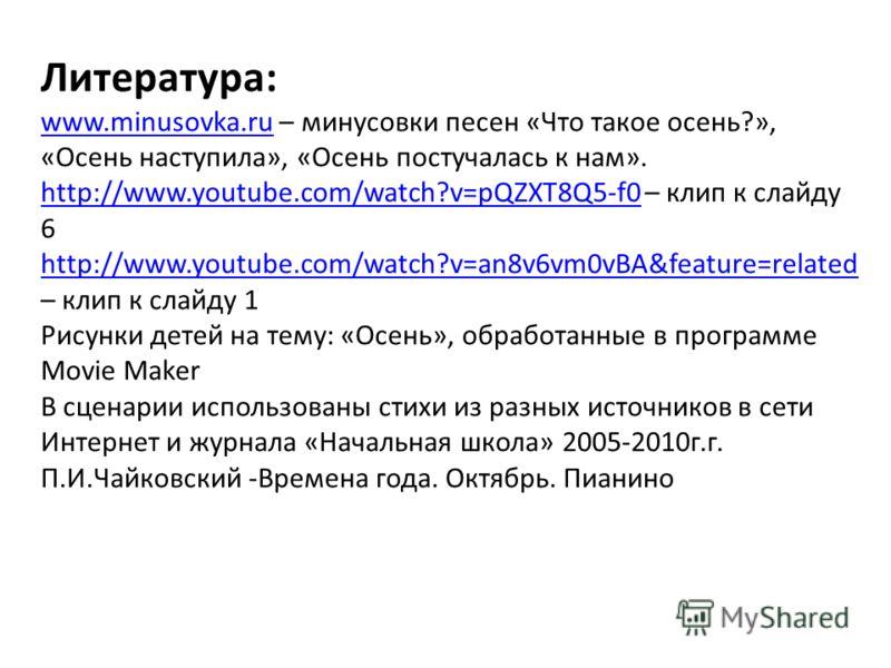 Литература: www.minusovka.ruwww.minusovka.ru – минусовки песен «Что такое осень?», «Осень наступила», «Осень постучалась к нам». http://www.youtube.com/watch?v=pQZXT8Q5-f0http://www.youtube.com/watch?v=pQZXT8Q5-f0 – клип к слайду 6 http://www.youtube