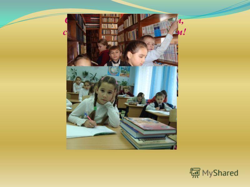 Сколько в школе мы узнаем, сколько книжек прочитаем! Нам по этому пути Много лет еще идти…