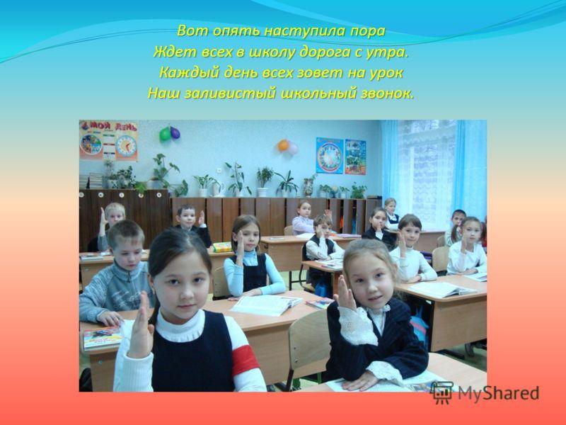 Вот опять наступила пора Ждет всех в школу дорога с утра. Каждый день всех зовет на урок Наш заливистый школьный звонок.