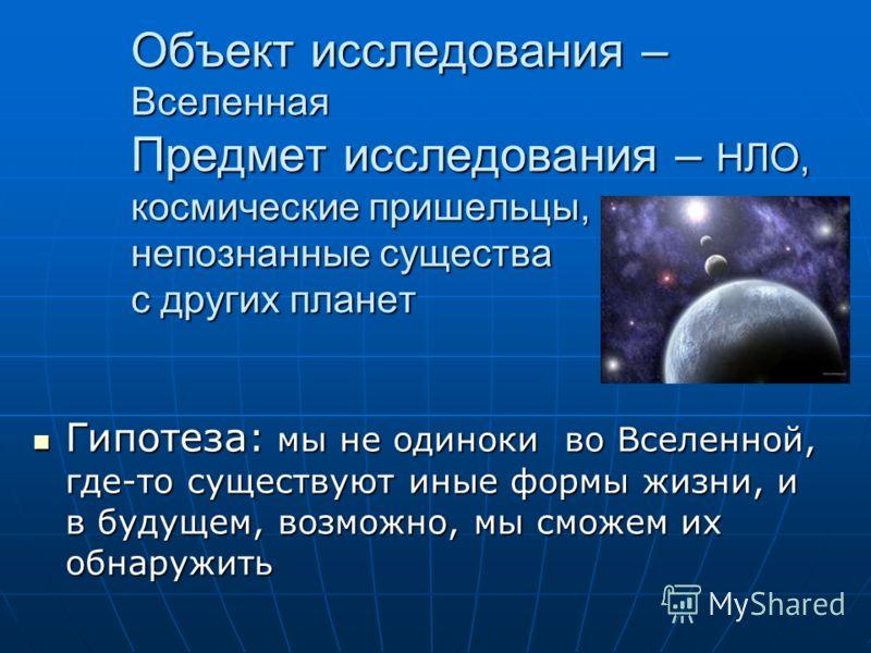 Объект исследования – Вселенная Предмет исследования – НЛО, космические пришельцы, непознанные существа с других планет Гипотеза: мы не одиноки во Вселенной, где-то существуют иные формы жизни, и в будущем, возможно, мы сможем их обнаружить Гипотеза: