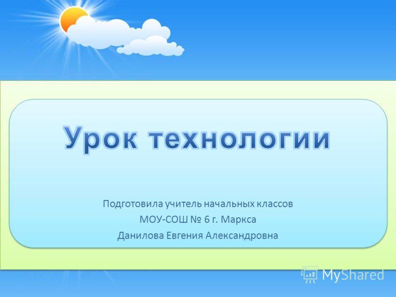 Подготовила учитель начальных классов МОУ-СОШ 6 г. Маркса Данилова Евгения Александровна