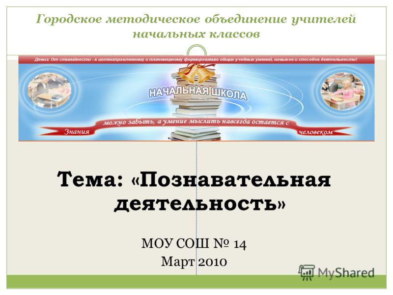 Городское методическое объединение учителей начальных классов Тема: «Познавательная деятельность» МОУ СОШ 14 Март 2010