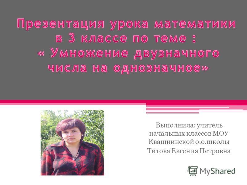 Выполнила: учитель начальных классов МОУ Квашнинской о.о.школы Титова Евгения Петровна