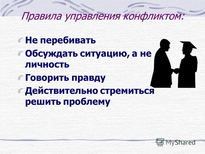 Правила управления конфликтом: Не перебивать Обсуждать ситуацию, а не личность Говорить правду Действительно стремиться решить проблему