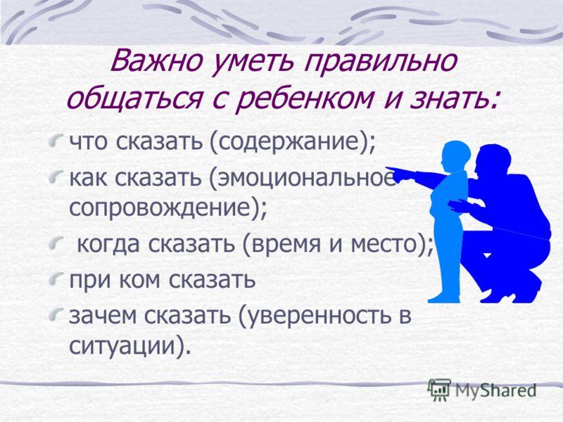 Важно уметь правильно общаться с ребенком и знать: что сказать (содержание); как сказать (эмоциональное сопровождение); когда сказать (время и место); при ком сказать зачем сказать (уверенность в ситуации).