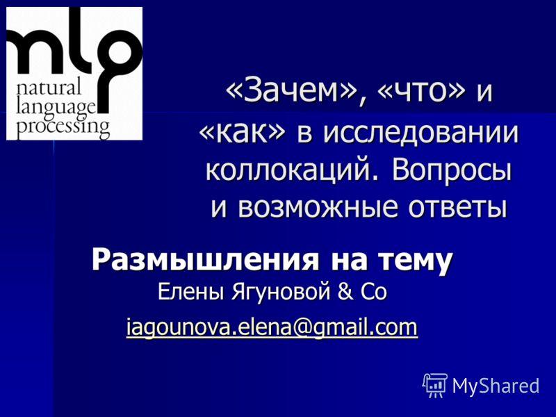 «Зачем», « что» и « как» в исследовании коллокаций. Вопросы и возможные ответы Размышления на тему Елены Ягуновой & Co iagounova.elena@gmail.com