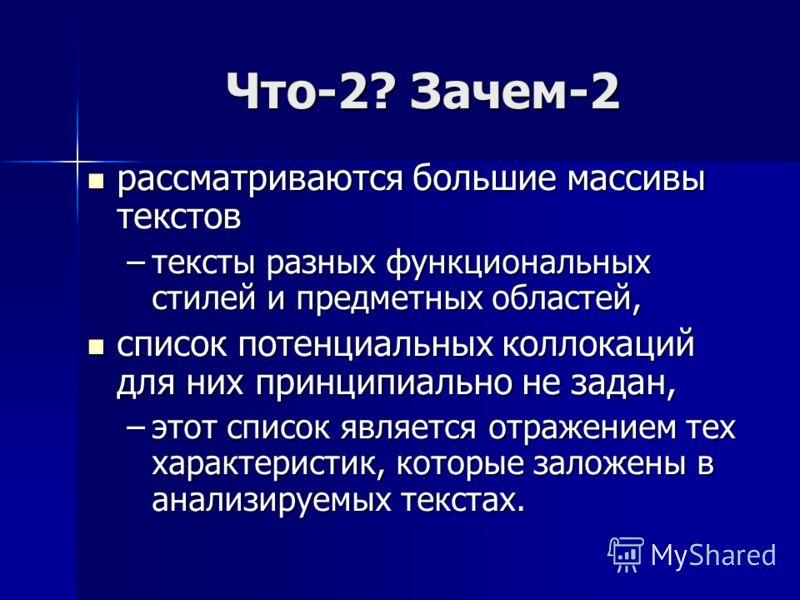 Что-2? Зачем-2 рассматриваются большие массивы текстов рассматриваются большие массивы текстов –тексты разных функциональных стилей и предметных областей, список потенциальных коллокаций для них принципиально не задан, список потенциальных коллокаций