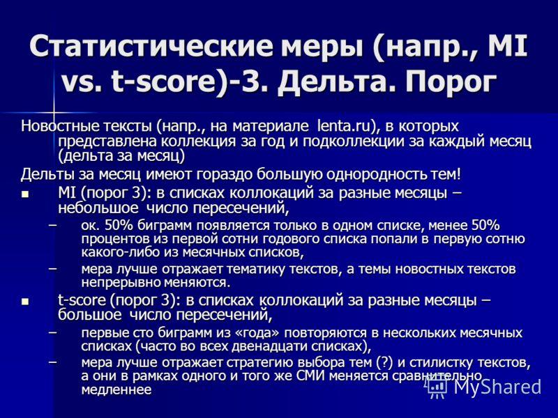Статистические меры (напр., MI vs. t-score)-3. Дельта. Порог Новостные тексты (напр., на материале lenta.ru), в которых представлена коллекция за год и подколлекции за каждый месяц (дельта за месяц) Дельты за месяц имеют гораздо большую однородность