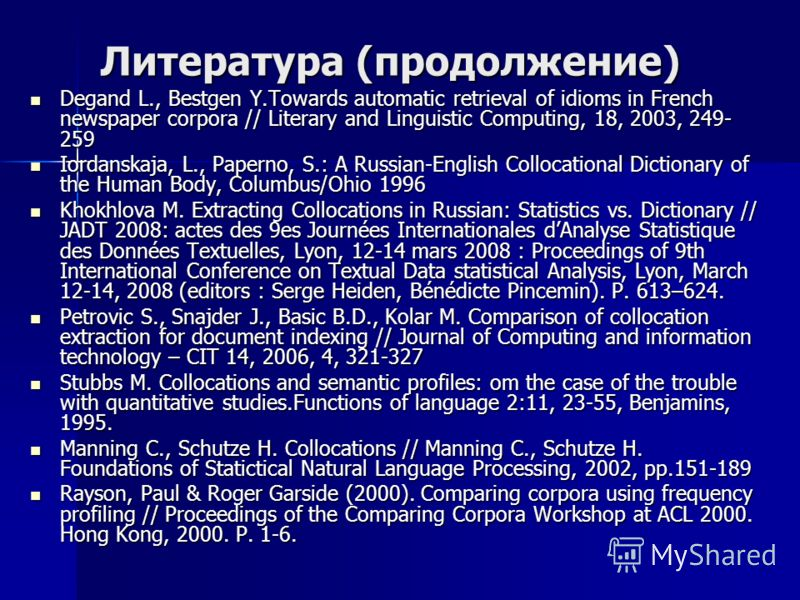 Литература (продолжение) Degand L., Bestgen Y.Towards automatic retrieval of idioms in French newspaper corpora // Literary and Linguistic Computing, 18, 2003, 249- 259 Degand L., Bestgen Y.Towards automatic retrieval of idioms in French newspaper co