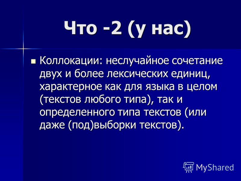 Что -2 (у нас) Коллокации: неслучайное сочетание двух и более лексических единиц, характерное как для языка в целом (текстов любого типа), так и определенного типа текстов (или даже (под)выборки текстов). Коллокации: неслучайное сочетание двух и боле