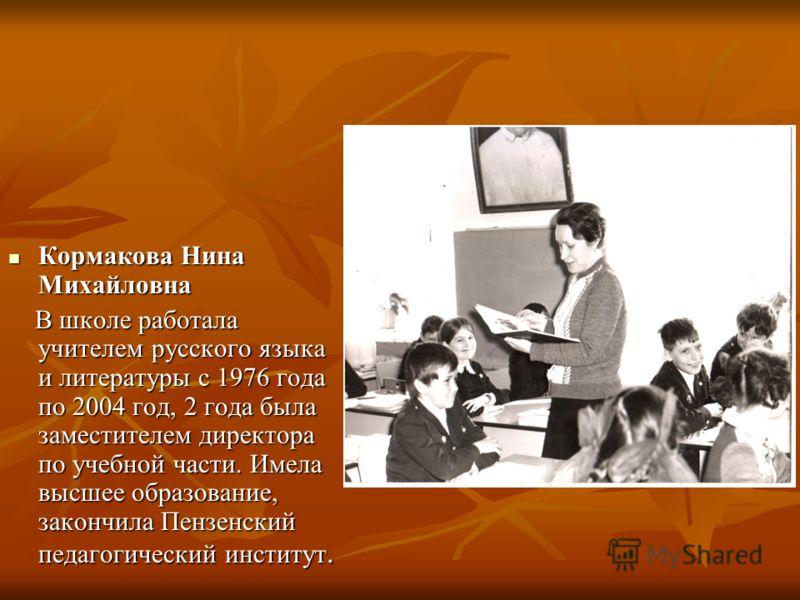 Кормакова Нина Михайловна Кормакова Нина Михайловна В школе работала учителем русского языка и литературы с 1976 года по 2004 год, 2 года была заместителем директора по учебной части. Имела высшее образование, закончила Пензенский педагогический инст