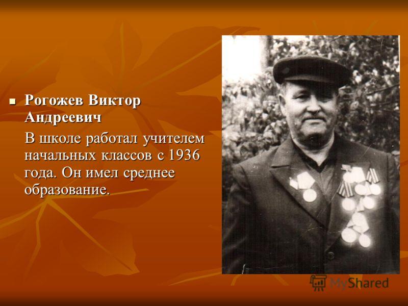 Рогожев Виктор Андреевич Рогожев Виктор Андреевич В школе работал учителем начальных классов с 1936 года. Он имел среднее образование. В школе работал учителем начальных классов с 1936 года. Он имел среднее образование.