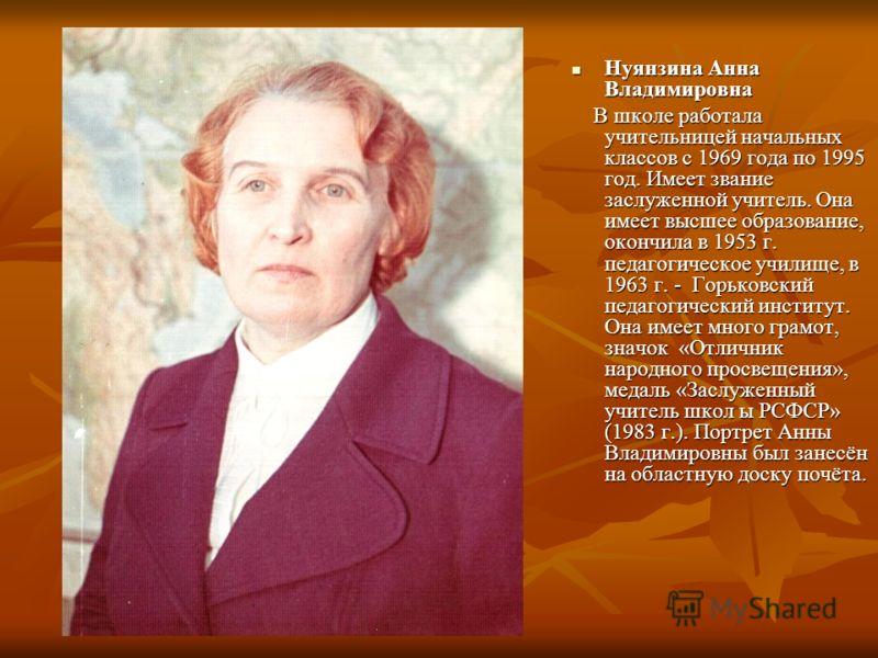 Нуянзина Анна Владимировна Нуянзина Анна Владимировна В школе работала учительницей начальных классов с 1969 года по 1995 год. Имеет звание заслуженной учитель. Она имеет высшее образование, окончила в 1953 г. педагогическое училище, в 1963 г. - Горь