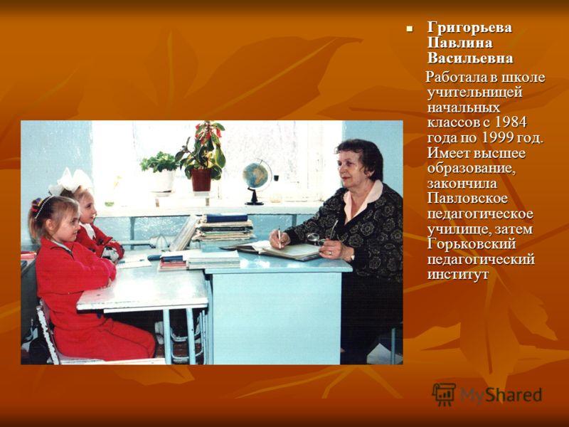 Григорьева Павлина Васильевна Григорьева Павлина Васильевна Работала в школе учительницей начальных классов с 1984 года по 1999 год. Имеет высшее образование, закончила Павловское педагогическое училище, затем Горьковский педагогический институт Рабо