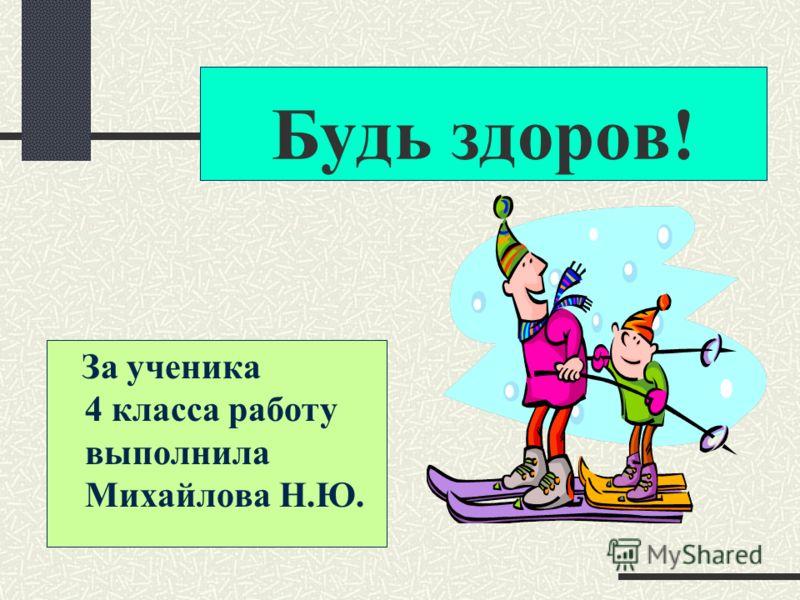 Будь здоров! За ученика 4 класса работу выполнила Михайлова Н.Ю.