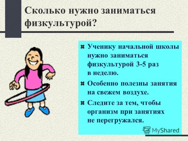 Сколько нужно заниматься физкультурой? Ученику начальной школы нужно заниматься физкультурой 3-5 раз в неделю. Особенно полезны занятия на свежем воздухе. Следите за тем, чтобы организм при занятиях не перегружался.