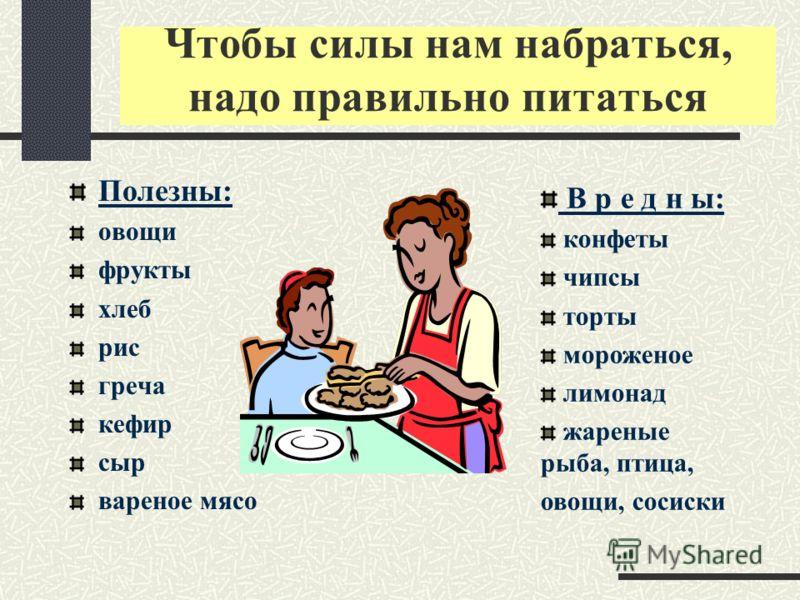 Чтобы силы нам набраться, надо правильно питаться Полезны: овощи фрукты хлеб рис греча кефир сыр вареное мясо В р е д н ы: конфеты чипсы торты мороженое лимонад жареные рыба, птица, овощи, сосиски