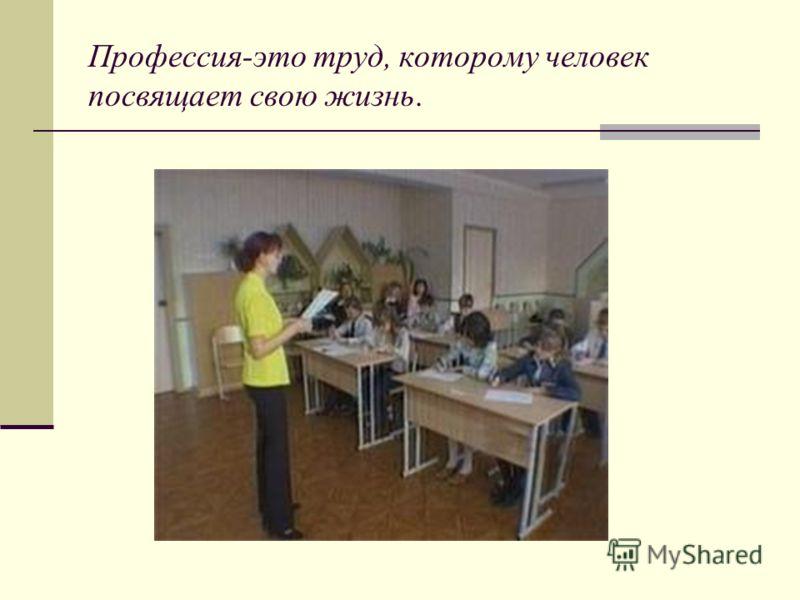 Профессия-это труд, которому человек посвящает свою жизнь.