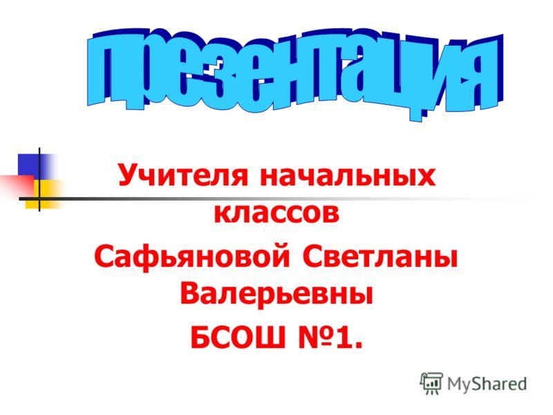 Учителя начальных классов Сафьяновой Светланы Валерьевны БСОШ 1.